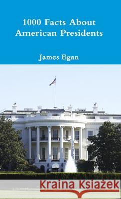 1000 Facts About American Presidents James Egan 9781326439262
