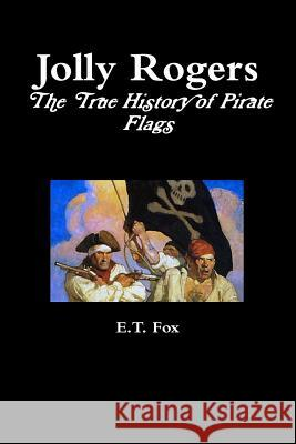Jolly Rogers, the True History of Pirate Flags E. T. Fox 9781326448172 Lulu.com
