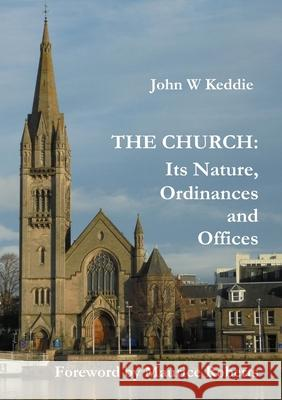 The Church - Its Nature, Ordinances and Offices John W. Keddie 9781326830694 Lulu.com