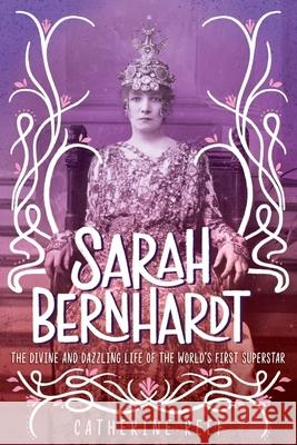 Sarah Bernhardt: The Divine and Dazzling Life of the World's First Superstar Catherine Reef 9781328557506