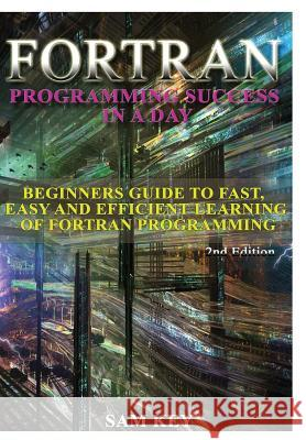 FORTRAN Programming Success in a Day Sam Key 9781329427396