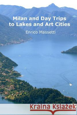 Milan and Day Trips to Lakes and Art Cities Enrico Massetti 9781329551169