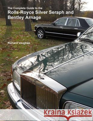 The Complete Guide to the Rolls-Royce Silver Seraph and Bentley Arnage Richard Vaughan 9781329861374