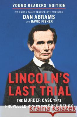 Lincoln's Last Trial Young Readers' Edition: The Murder Case That Propelled Him to the Presidency Dan Abrams David Fisher 9781335917850