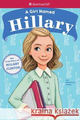 A Girl Named Hillary: The True Story of Hillary Clinton (American Girl: A Girl Named) Rebecca Paley Melissa Manwill 9781338193022