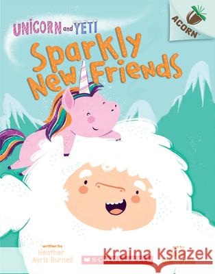 Sparkly New Friends: An Acorn Book (Unicorn and Yeti #1) Heather Ayris Burnell Hazel Quintanilla 9781338329018