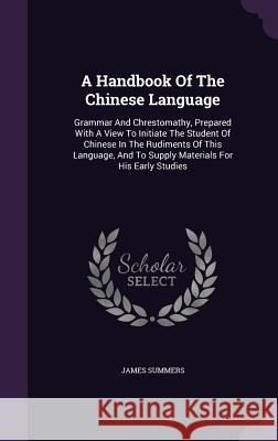 A Handbook of the Chinese Language: Grammar and Chrestomathy, Prepared with a View to Initiate the Student of Chinese in the Rudiments of This Languag James Summers 9781340860097