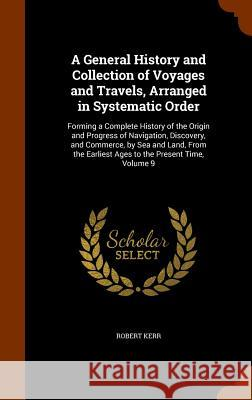 A General History and Collection of Voyages and Travels, Arranged in Systematic Order: Forming a Complete History of the Origin and Progress of Naviga Robert Kerr 9781346055114