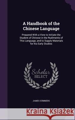 A Handbook of the Chinese Language: Prepared with a View to Initiate the Student of Chinese in the Rudiments of This Language, and to Supply Materials James Summers 9781346683881