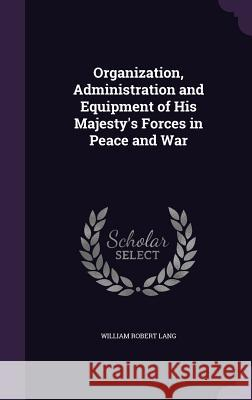 Organization, Administration and Equipment of His Majesty's Forces in Peace and War William Robert Lang 9781346729497