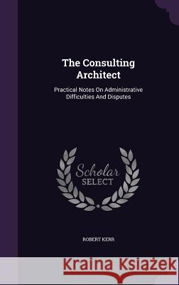 The Consulting Architect: Practical Notes on Administrative Difficulties and Disputes Robert Kerr 9781347004203