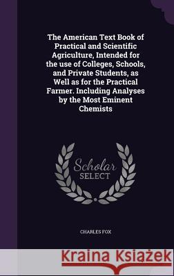 The American Text Book of Practical and Scientific Agriculture, Intended for the Use of Colleges, Schools, and Private Students, as Well as for the Practical Farmer. Including Analyses by the Most Emi Fox, Charles   9781347163894
