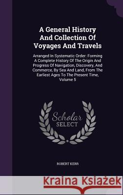 A General History and Collection of Voyages and Travels: Arranged in Systematic Order: Forming a Complete History of the Origin and Progress of Naviga Robert Kerr 9781347950050