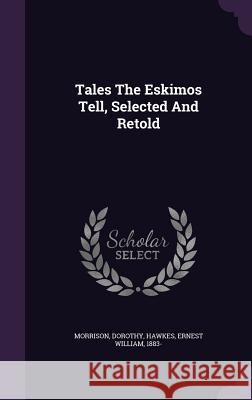 Tales the Eskimos Tell, Selected and Retold Morrison Dorothy Ernest William 1883- Hawkes 9781348200376