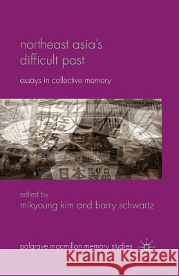 Northeast Asia S Difficult Past: Essays in Collective Memory Mikyoung Kim Barry Schwartz M. Kim 9781349314850 Palgrave MacMillan