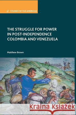 The Struggle for Power in Post-Independence Colombia and Venezuela Matthew Brown M. Brown 9781349344116 Palgrave MacMillan