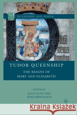Tudor Queenship: The Reigns of Mary and Elizabeth Alice Hunt Anna Whitelock A. Hunt 9781349380930