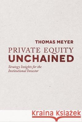 Private Equity Unchained : Strategy Insights for the Institutional Investor T. Meyer   9781349449415