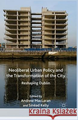 Neoliberal Urban Policy and the Transformation of the City : Reshaping Dublin A Maclaren S. Kelly Andrew MacLaran 9781349477883 Palgrave Macmillan