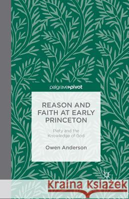 Reason and Faith at Early Princeton: Piety and the Knowledge of God Owen Anderson O. Anderson 9781349495306