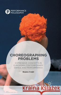 Choreographing Problems: Expressive Concepts in Contemporary Dance and Performance Bojana Cvejic 9781349556106