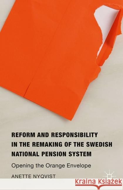 Reform and Responsibility in the Remaking of the Swedish National Pension System: Opening the Orange Envelope Anette Nyqvist   9781349570850