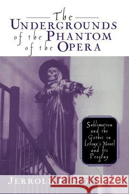 The Undergrounds of the Phantom of the Opera: Sublimation and the Gothic in Leroux's Novel and Its Progeny Jerrold E. Hogle J. Hogle 9781349634101 Palgrave MacMillan