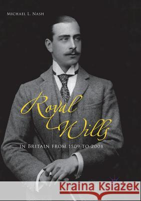 Royal Wills in Britain from 1509 to 2008 Michael L. Nash 9781349958825