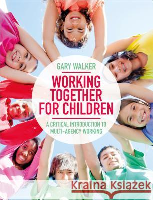 Working Together for Children: A Critical Introduction to Multi-Agency Working Gary Walker 9781350001152