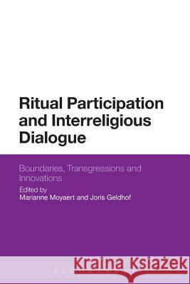 Ritual Participation and Interreligious Dialogue: Boundaries, Transgressions and Innovations Marianne Moyaert Joris Geldhof 9781350012370