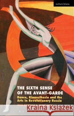 The Sixth Sense of the Avant-Garde: Dance, Kinaesthesia and the Arts in Revolutionary Russia Irina Sirotkina Roger Smith 9781350014312