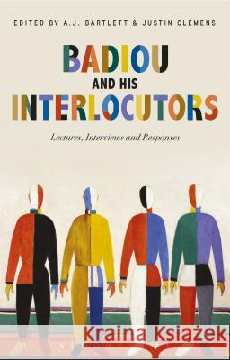 Badiou and His Interlocutors: Lectures, Interviews and Responses Alain Badiou A. J. Bartlett Justin Clemens 9781350026667
