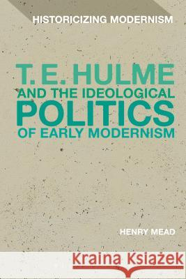 T. E. Hulme and the Ideological Politics of Early Modernism Henry Mead Erik Tonning Matthew Feldman 9781350028432
