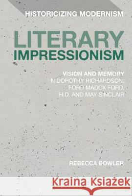 Literary Impressionism: Vision and Memory in Dorothy Richardson, Ford Madox Ford, H.D. and May Sinclair Rebecca Bowler Erik Tonning Matthew Feldman 9781350063914