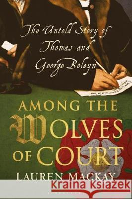 Among the Wolves of Court : The Untold Story of Thomas and George Boleyn Lauren MacKay 9781350147058
