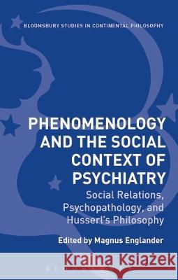 Phenomenology and the Social Context of Psychiatry: Social Relations, Psychopathology, and Husserl's Philosophy Magnus Englander (Associate Professor Fa   9781350166448