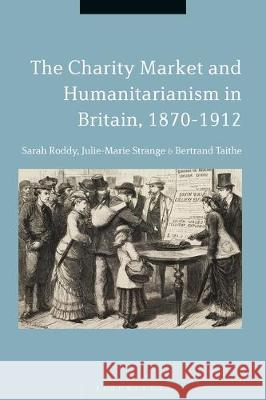 The Charity Market and Humanitarianism in Britain, 1870-1912 Sarah Roddy (University of Manchester, U Julie-Marie Strange (University of Manch Bertrand Taithe (University of Manches 9781350168732