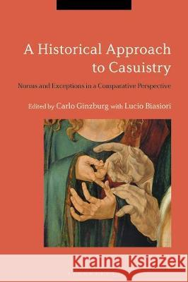 A Historical Approach to Casuistry: Norms and Exceptions in a Comparative Perspective Carlo Ginzburg (University of California Lucio Biasiori (Scuola Normale Superiore  9781350168879