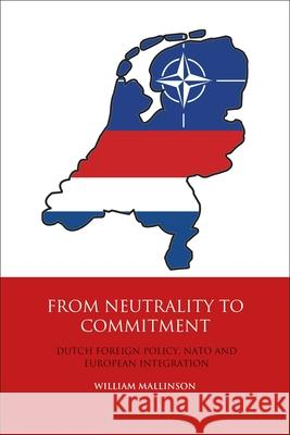 From Neutrality to Commitment: Dutch Foreign Policy, NATO and European Integration William Mallinson   9781350169432