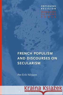 French Populism and Discourses on Secularism Per-Erik Nilsson   9781350170216