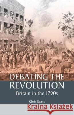 Debating the Revolution: Britain in the 1790s Chris Evans 9781350175242