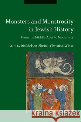 Monsters and Monstrosity in Jewish History: From the Middle Ages to Modernity Iris Idelson-Shein (Goethe University Fr Christian Wiese (Goethe University Frank  9781350178113