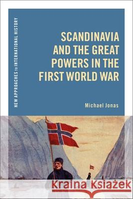 Scandinavia and the Great Powers in the First World War Michael Jonas (Helmut-Schmidt-University   9781350178250
