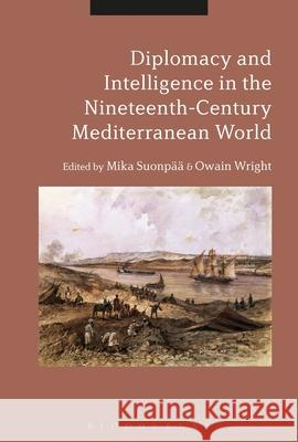 Diplomacy and Intelligence in the Nineteenth-Century Mediterranean World Mika Suonpaa (University of Turku, Finla Owain Wright (University of Ulster, UK)  9781350178274