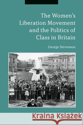 The Women's Liberation Movement and the Politics of Class in Britain George Stevenson (Newcastle University,    9781350178281