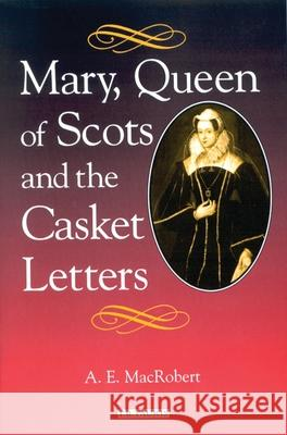 Mary, Queen of Scots and the Casket Letters A. E. MacRobert 9781350179943