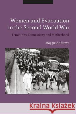 Women and Evacuation in the Second World War Dr Maggie (Maggie Andrews, King Alfred's College, UK) Andrews 9781350196162