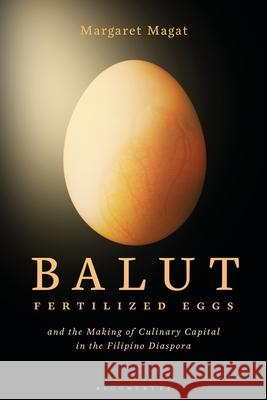 Balut: Fertilized Eggs and the Making of Culinary Capital in the Filipino Diaspora Margaret Magat (Independent Scholar, USA   9781350257962