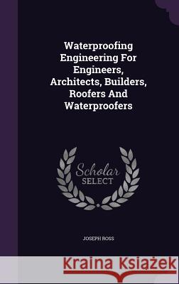 Waterproofing Engineering for Engineers, Architects, Builders, Roofers and Waterproofers Joseph Ross   9781354847800