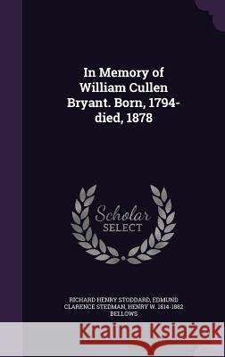In Memory of William Cullen Bryant. Born, 1794-Died, 1878 Richard Henry Stoddard Edmund Clarence Stedman Henry W. 1814-1882 Bellows 9781355920373